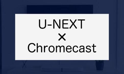 U-NEXTをクロームキャストで視聴する方法