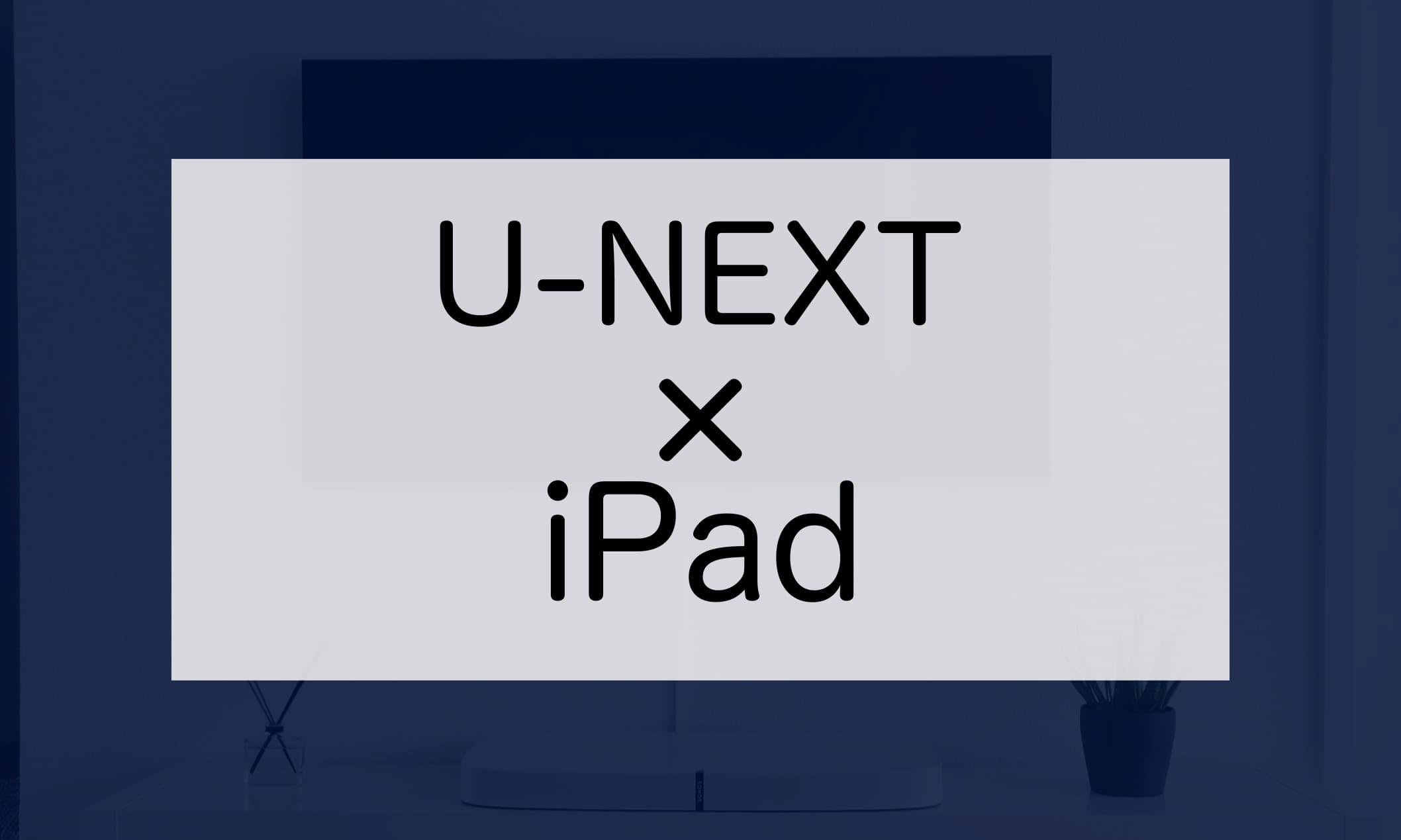 U-NEXTをiPadで視聴する方法について